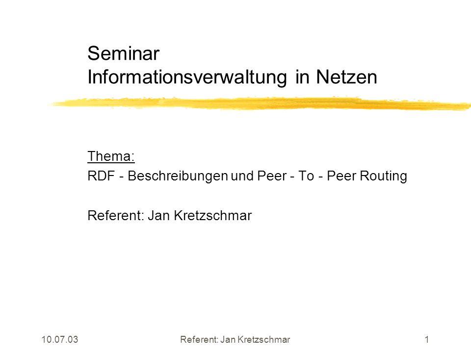 10.07.03Referent: Jan Kretzschmar1 Seminar Informationsverwaltung in Netzen Thema: RDF - Beschreibungen und Peer - To - Peer Routing Referent: Jan Kretzschmar