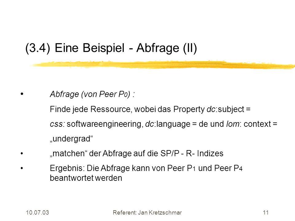 10.07.03Referent: Jan Kretzschmar11 (3.4)Eine Beispiel - Abfrage (II) Abfrage (von Peer P 0 ) : Finde jede Ressource, wobei das Property dc:subject = css: softwareengineering, dc:language = de und lom: context = undergrad matchen der Abfrage auf die SP/P - R- Indizes Ergebnis: Die Abfrage kann von Peer P 1 und Peer P 4 beantwortet werden