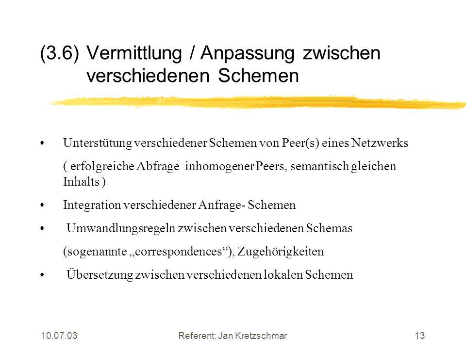 10.07.03Referent: Jan Kretzschmar13 (3.6)Vermittlung / Anpassung zwischen verschiedenen Schemen Unterstütung verschiedener Schemen von Peer(s) eines Netzwerks ( erfolgreiche Abfrage inhomogener Peers, semantisch gleichen Inhalts ) Integration verschiedener Anfrage- Schemen Umwandlungsregeln zwischen verschiedenen Schemas (sogenannte correspondences), Zugehörigkeiten Übersetzung zwischen verschiedenen lokalen Schemen