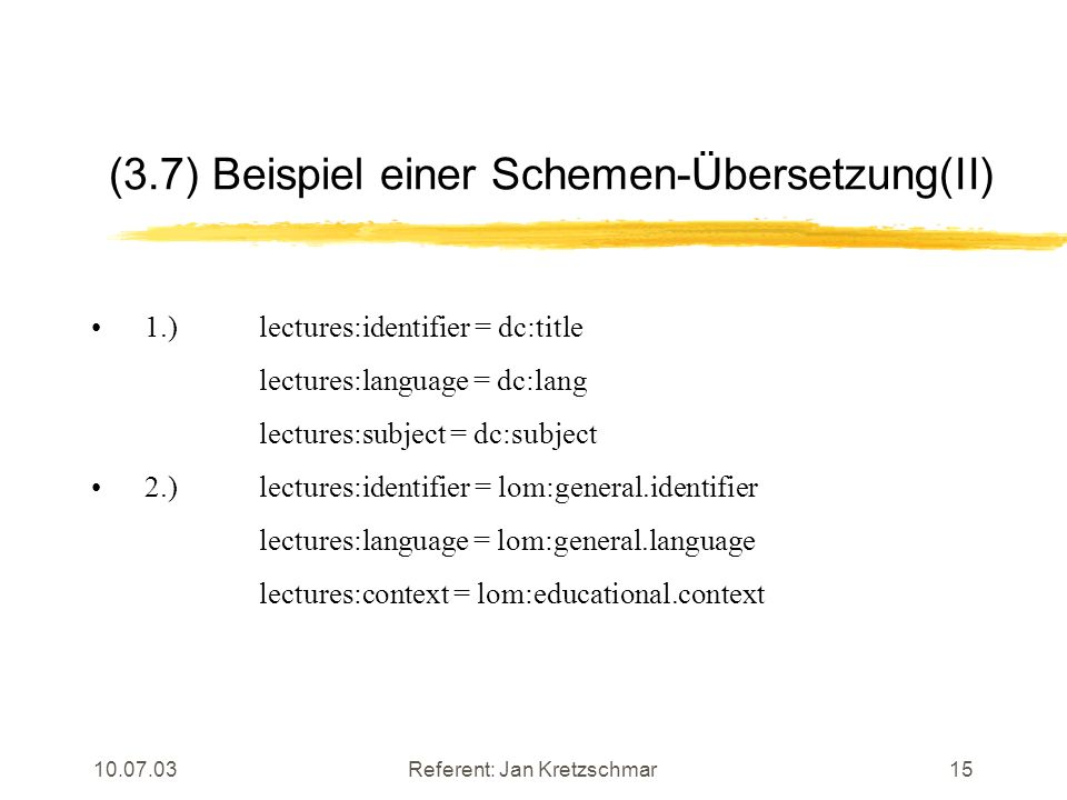 10.07.03Referent: Jan Kretzschmar15 (3.7) Beispiel einer Schemen-Übersetzung(II) 1.) lectures:identifier = dc:title lectures:language = dc:lang lectures:subject = dc:subject 2.) lectures:identifier = lom:general.identifier lectures:language = lom:general.language lectures:context = lom:educational.context