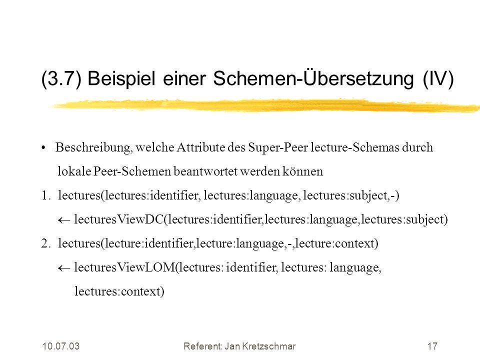 10.07.03Referent: Jan Kretzschmar17 (3.7) Beispiel einer Schemen-Übersetzung (IV) Beschreibung, welche Attribute des Super-Peer lecture-Schemas durch lokale Peer-Schemen beantwortet werden können 1.