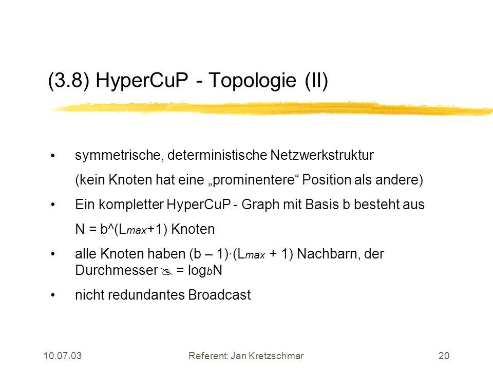 10.07.03Referent: Jan Kretzschmar20 (3.8) HyperCuP - Topologie (II) symmetrische, deterministische Netzwerkstruktur (kein Knoten hat eine prominentere Position als andere) Ein kompletter HyperCuP - Graph mit Basis b besteht aus N = b^(L max +1) Knoten alle Knoten haben (b – 1)·(L max + 1) Nachbarn, der Durchmesser = log b N nicht redundantes Broadcast