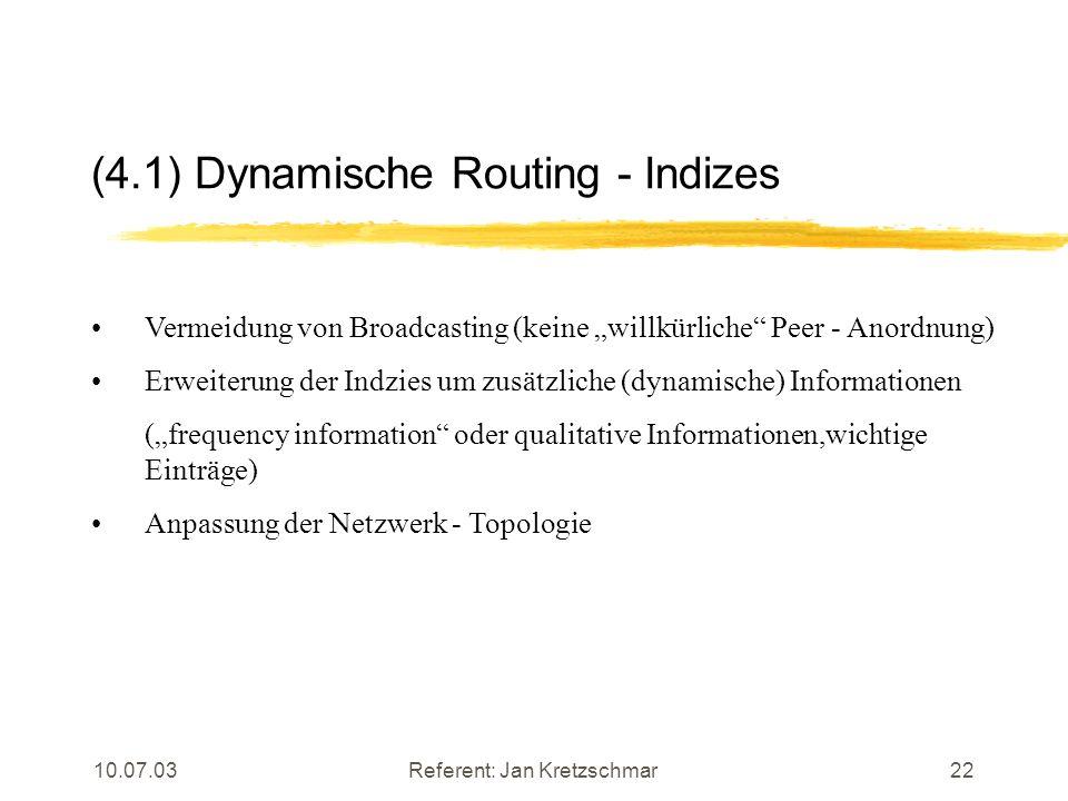 10.07.03Referent: Jan Kretzschmar22 (4.1) Dynamische Routing - Indizes Vermeidung von Broadcasting (keine willkürliche Peer - Anordnung) Erweiterung der Indzies um zusätzliche (dynamische) Informationen (frequency information oder qualitative Informationen,wichtige Einträge) Anpassung der Netzwerk - Topologie