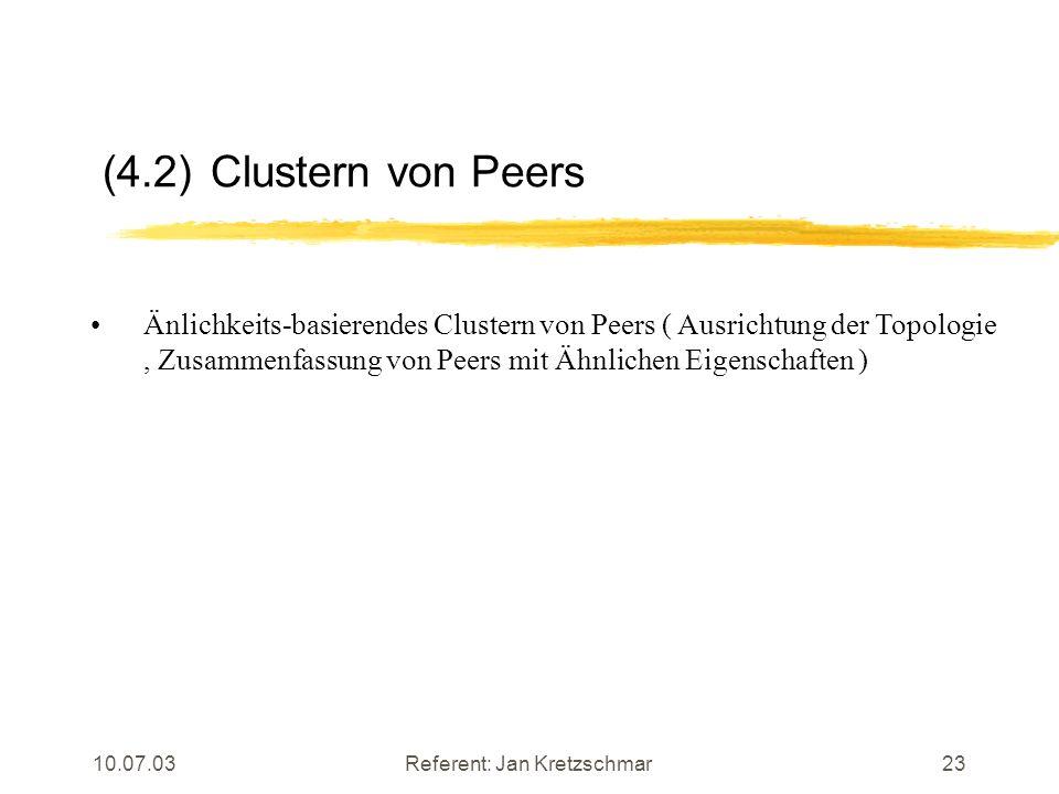 10.07.03Referent: Jan Kretzschmar23 (4.2) Clustern von Peers Änlichkeits-basierendes Clustern von Peers ( Ausrichtung der Topologie, Zusammenfassung von Peers mit Ähnlichen Eigenschaften )