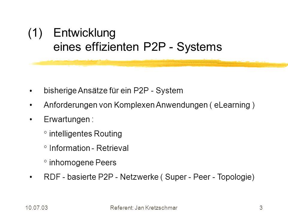 10.07.03Referent: Jan Kretzschmar3 (1)Entwicklung eines effizienten P2P - Systems bisherige Ansätze für ein P2P - System Anforderungen von Komplexen Anwendungen ( eLearning ) Erwartungen : intelligentes Routing Information - Retrieval inhomogene Peers RDF - basierte P2P - Netzwerke ( Super - Peer - Topologie)