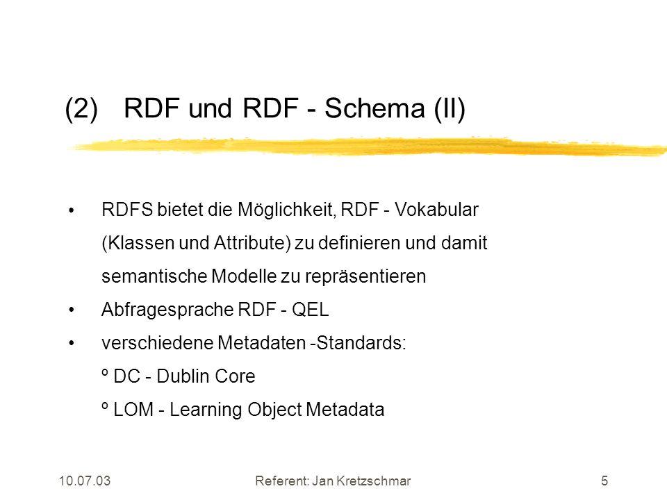 10.07.03Referent: Jan Kretzschmar5 (2)RDF und RDF - Schema (II) RDFS bietet die Möglichkeit, RDF - Vokabular (Klassen und Attribute) zu definieren und damit semantische Modelle zu repräsentieren Abfragesprache RDF - QEL verschiedene Metadaten -Standards: º DC - Dublin Core º LOM - Learning Object Metadata