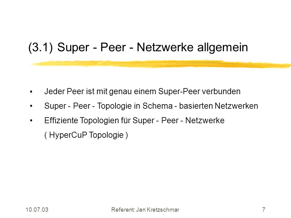 10.07.03Referent: Jan Kretzschmar7 (3.1) Super - Peer - Netzwerke allgemein Jeder Peer ist mit genau einem Super-Peer verbunden Super - Peer - Topologie in Schema - basierten Netzwerken Effiziente Topologien für Super - Peer - Netzwerke ( HyperCuP Topologie )
