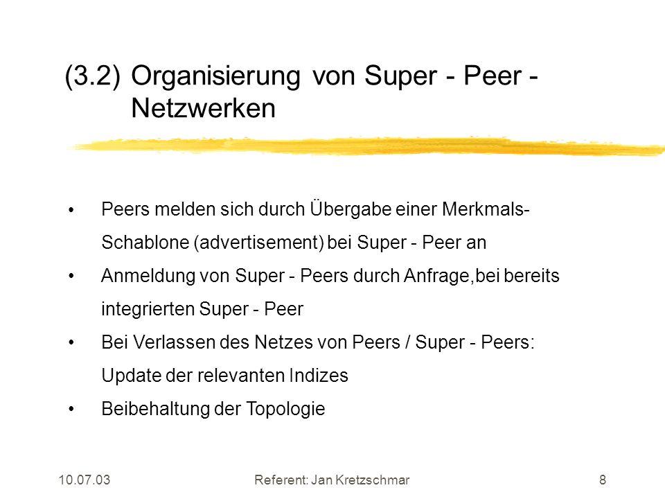 10.07.03Referent: Jan Kretzschmar8 (3.2) Organisierung von Super - Peer - Netzwerken Peers melden sich durch Übergabe einer Merkmals- Schablone (advertisement) bei Super - Peer an Anmeldung von Super - Peers durch Anfrage,bei bereits integrierten Super - Peer Bei Verlassen des Netzes von Peers / Super - Peers: Update der relevanten Indizes Beibehaltung der Topologie
