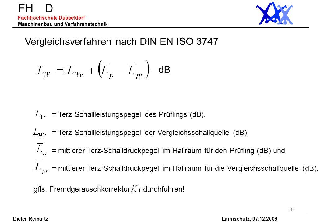 11 FH D Fachhochschule Düsseldorf Maschinenbau und Verfahrenstechnik Dieter Reinartz Lärmschutz, 07.12.2006 Vergleichsverfahren nach DIN EN ISO 3747 =