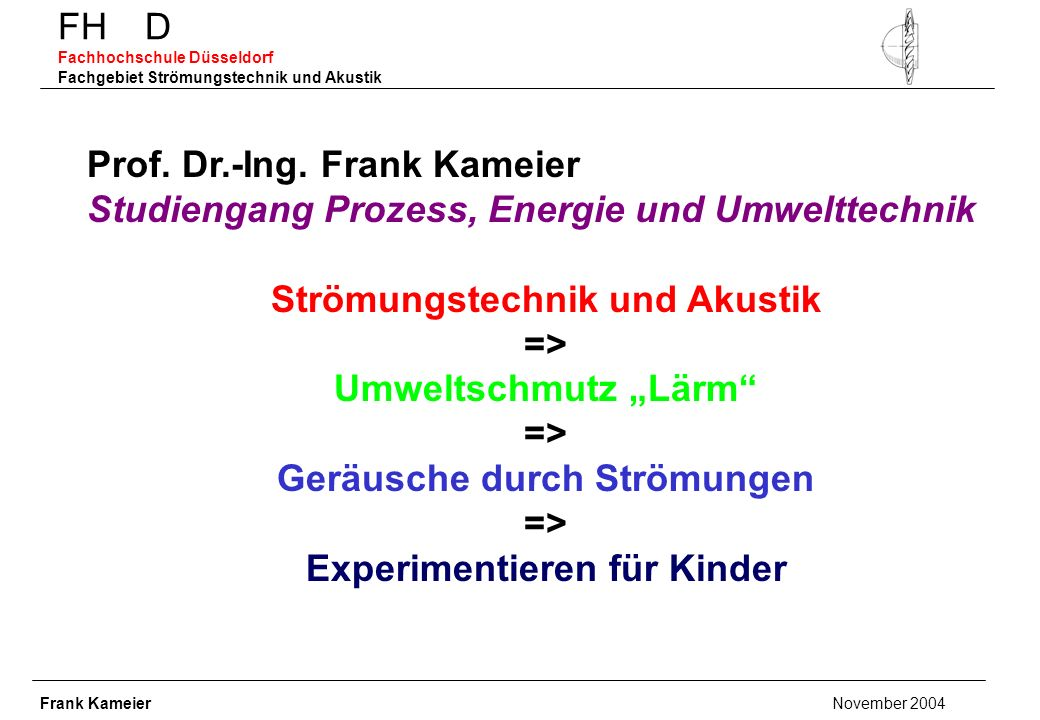 FH D Fachhochschule Düsseldorf Fachgebiet Strömungstechnik und Akustik Prof. Dr.-Ing. Frank Kameier Studiengang Prozess, Energie und Umwelttechnik Str