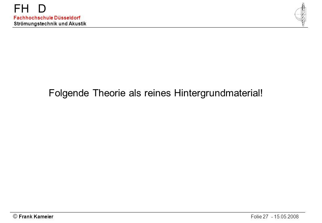 © Frank Kameier Folie 27 - 15.05.2008 FHD Fachhochschule Düsseldorf Strömungstechnik und Akustik Folgende Theorie als reines Hintergrundmaterial!