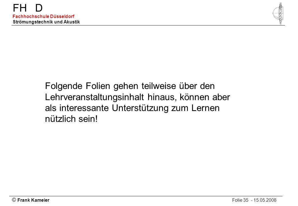 © Frank Kameier Folie 35 - 15.05.2008 FHD Fachhochschule Düsseldorf Strömungstechnik und Akustik Folgende Folien gehen teilweise über den Lehrveransta