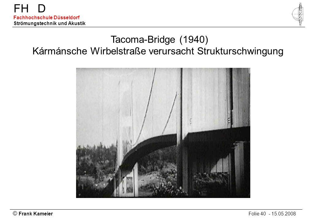 © Frank Kameier Folie 40 - 15.05.2008 FHD Fachhochschule Düsseldorf Strömungstechnik und Akustik Tacoma-Bridge (1940) Kármánsche Wirbelstraße verursac