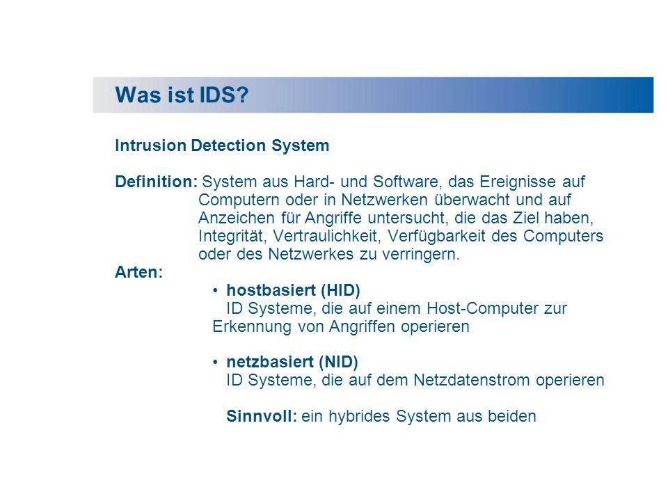 Historischer Abriss IDS IDS: Intrusion Detection System früher: Admins vor den Monitoren, manuelles Auswerten von Log- Dateien 80s: Programme, die automatisiert die Log-Dateien auswerten 90s: Real-Time Auswertung von Log-Dateien Ab 90s: Herausforderung: IDS netzbasiert (100MB, GB, Glasfaser!) und in großen Netzwerken, Abgleich von Audit-Daten, sehr große Menge von Daten, Abgleich mit realer Netztopologie