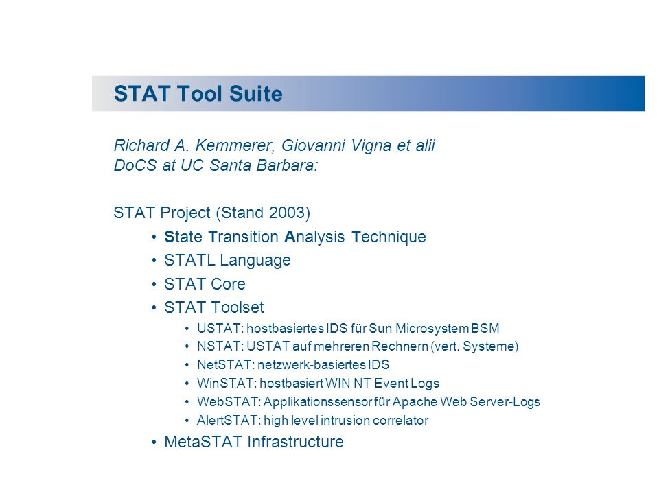 STAT Tool Suite Richard A. Kemmerer, Giovanni Vigna et alii DoCS at UC Santa Barbara: STAT Project (Stand 2003) State Transition Analysis Technique ST