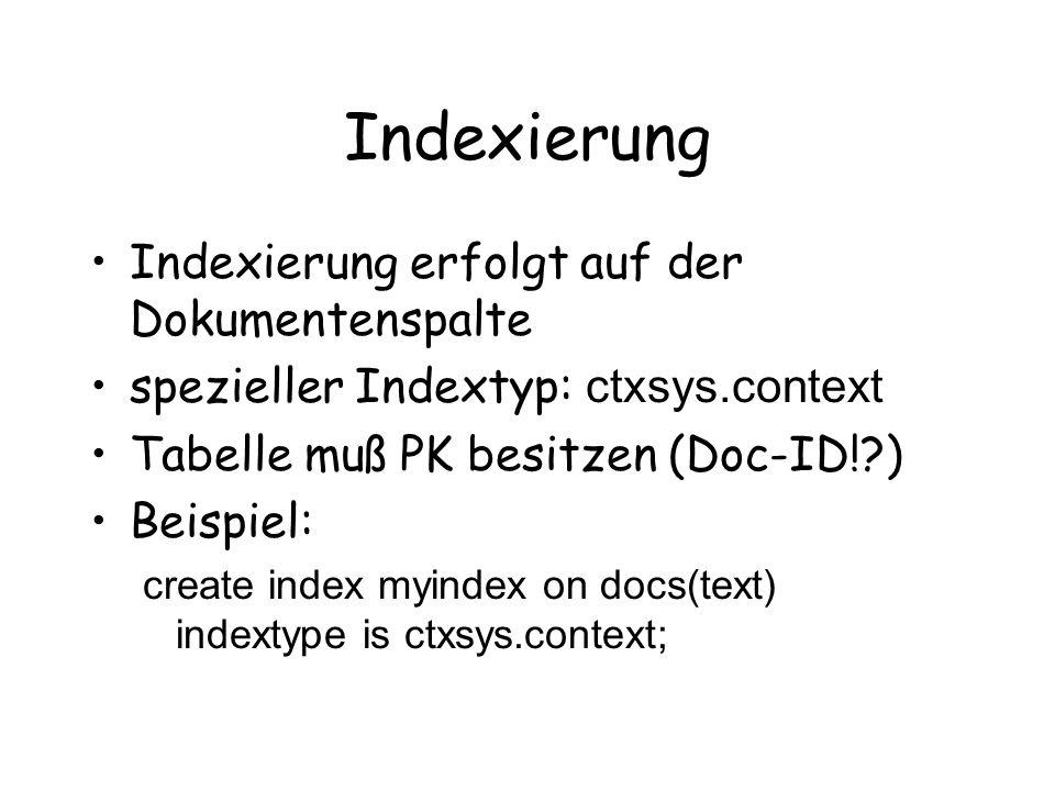 Indexierung Indexierung erfolgt auf der Dokumentenspalte spezieller Indextyp: ctxsys.context Tabelle muß PK besitzen (Doc-ID! ) Beispiel: create index myindex on docs(text) indextype is ctxsys.context;