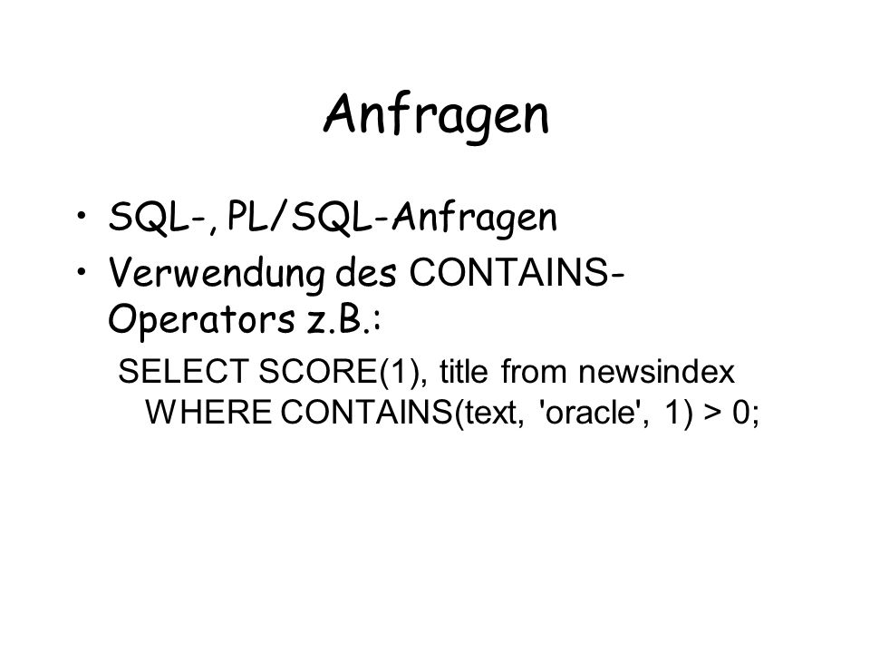 Anfragen SQL-, PL/SQL-Anfragen Verwendung des CONTAINS - Operators z.B.: SELECT SCORE(1), title from newsindex WHERE CONTAINS(text, oracle , 1) > 0;