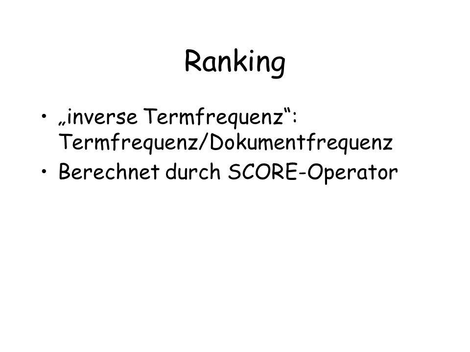 Ranking inverse Termfrequenz: Termfrequenz/Dokumentfrequenz Berechnet durch SCORE-Operator