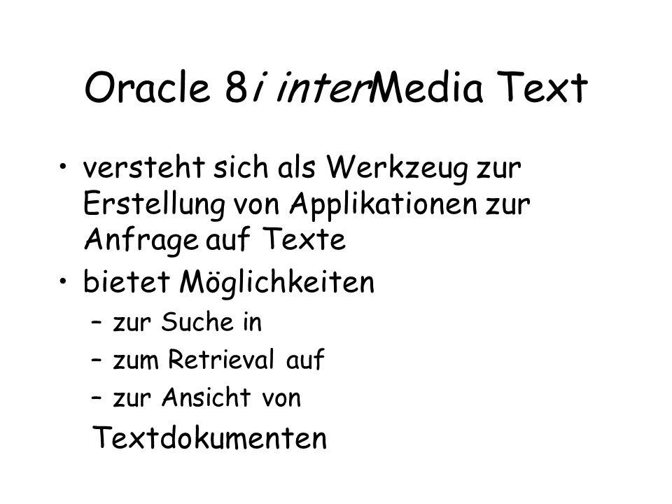 Oracle 8i interMedia Text versteht sich als Werkzeug zur Erstellung von Applikationen zur Anfrage auf Texte bietet Möglichkeiten –zur Suche in –zum Retrieval auf –zur Ansicht von Textdokumenten