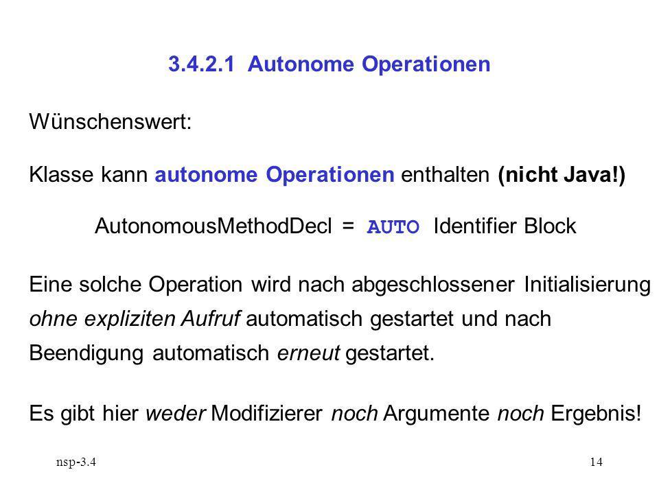 nsp-3.414 3.4.2.1 Autonome Operationen Wünschenswert: Klasse kann autonome Operationen enthalten (nicht Java!) AutonomousMethodDecl = AUTO Identifier Block Eine solche Operation wird nach abgeschlossener Initialisierung ohne expliziten Aufruf automatisch gestartet und nach Beendigung automatisch erneut gestartet.