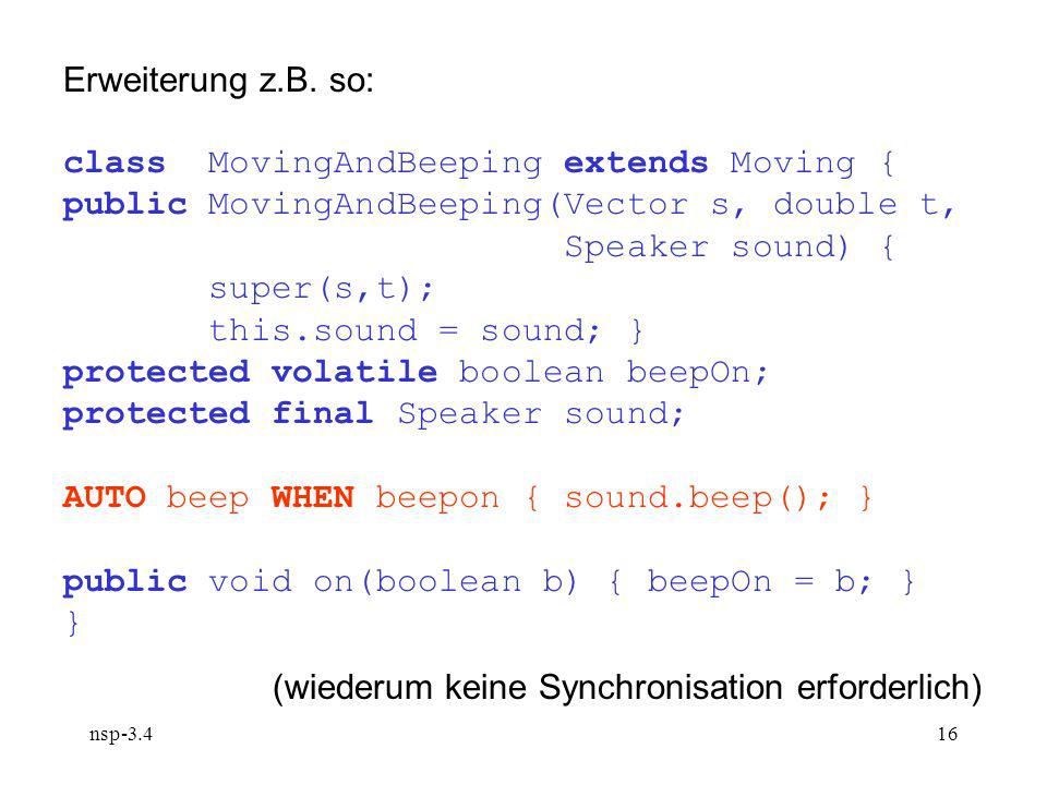 nsp-3.416 Erweiterung z.B. so: class MovingAndBeeping extends Moving { public MovingAndBeeping(Vector s, double t, Speaker sound) { super(s,t); this.s