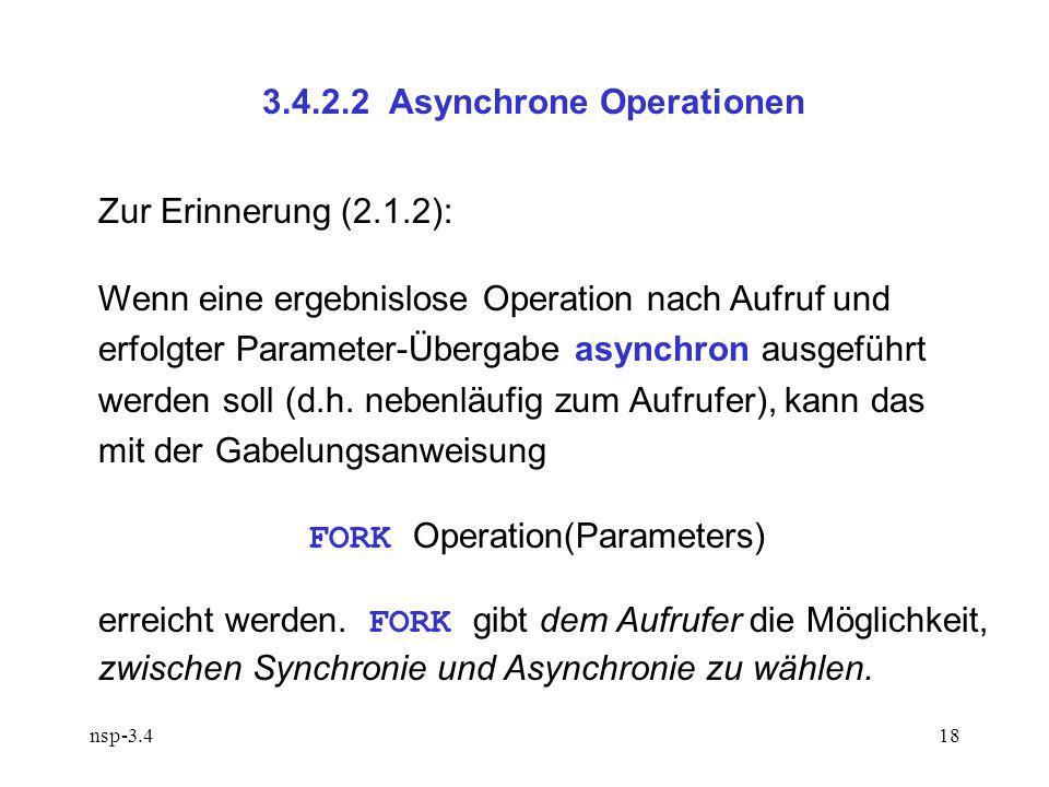 nsp-3.418 3.4.2.2 Asynchrone Operationen Zur Erinnerung (2.1.2): Wenn eine ergebnislose Operation nach Aufruf und erfolgter Parameter-Übergabe asynchron ausgeführt werden soll (d.h.