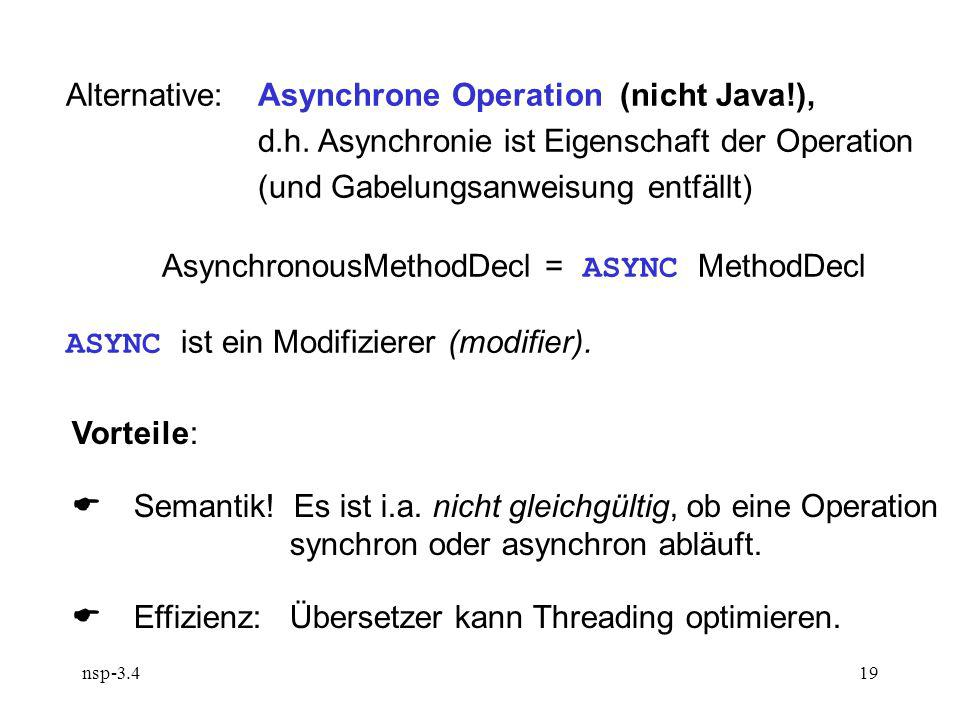 nsp-3.419 Alternative:Asynchrone Operation (nicht Java!), d.h. Asynchronie ist Eigenschaft der Operation (und Gabelungsanweisung entfällt) Asynchronou