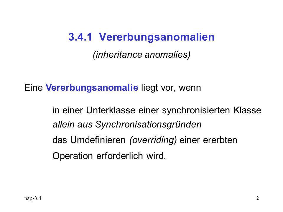 nsp-3.42 3.4.1 Vererbungsanomalien (inheritance anomalies) Eine Vererbungsanomalie liegt vor, wenn in einer Unterklasse einer synchronisierten Klasse allein aus Synchronisationsgründen das Umdefinieren (overriding) einer ererbten Operation erforderlich wird.