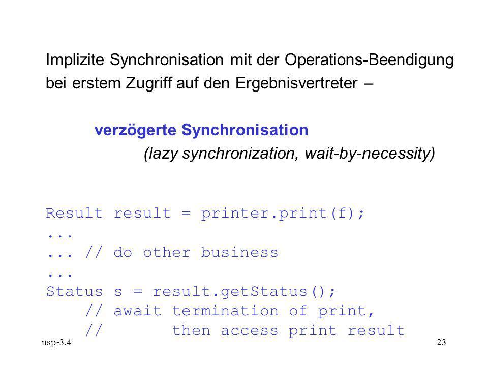 nsp-3.423 Implizite Synchronisation mit der Operations-Beendigung bei erstem Zugriff auf den Ergebnisvertreter – verzögerte Synchronisation (lazy synchronization, wait-by-necessity) Result result = printer.print(f);......