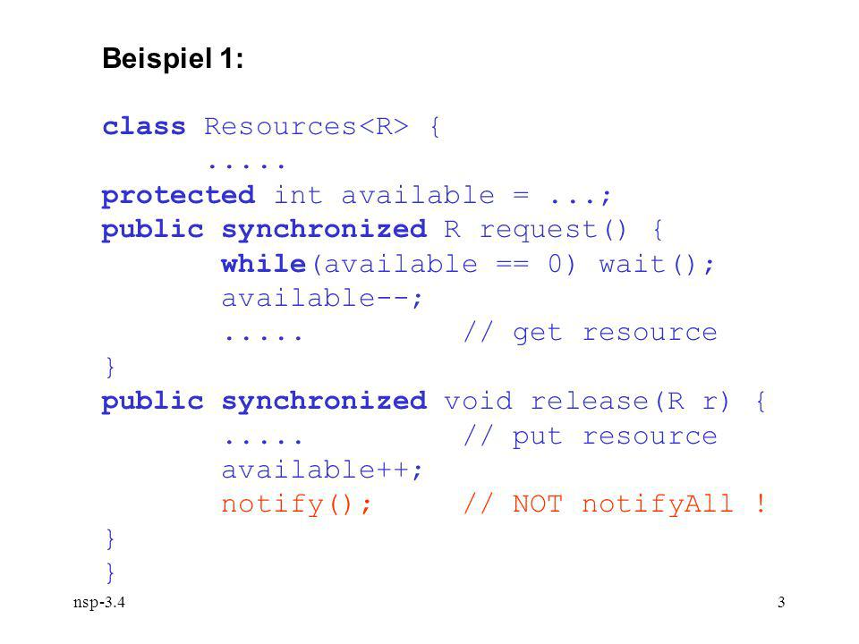 nsp-3.43 Beispiel 1: class Resources {..... protected int available =...; public synchronized R request() { while(available == 0) wait(); available--;