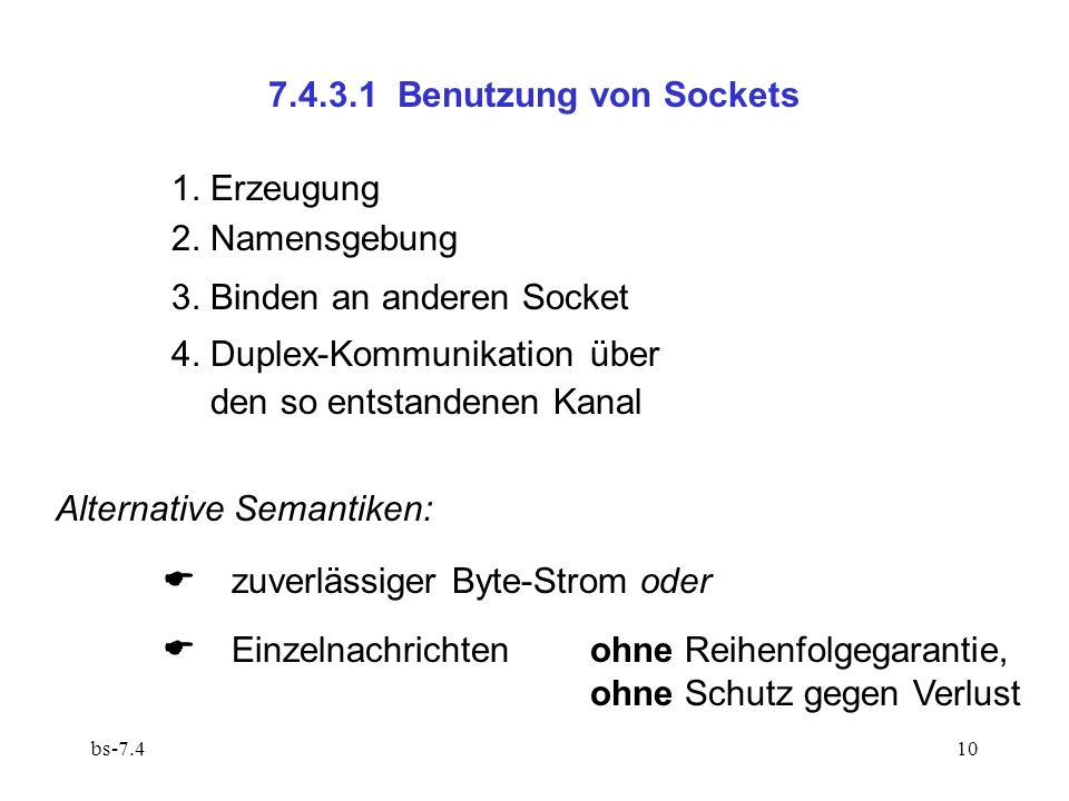 bs-7.410 7.4.3.1 Benutzung von Sockets Alternative Semantiken: zuverlässiger Byte-Strom oder Einzelnachrichten ohne Reihenfolgegarantie, ohne Schutz gegen Verlust 1.