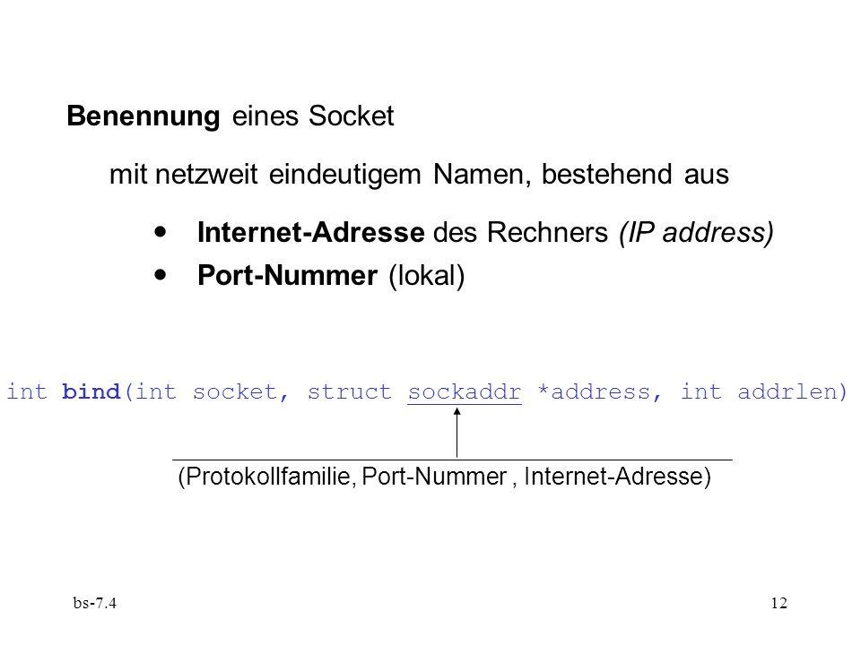 bs-7.412 int bind(int socket, struct sockaddr *address, int addrlen) (Protokollfamilie, Port-Nummer, Internet-Adresse) Benennung eines Socket mit netzweit eindeutigem Namen, bestehend aus Internet-Adresse des Rechners (IP address) Port-Nummer (lokal)