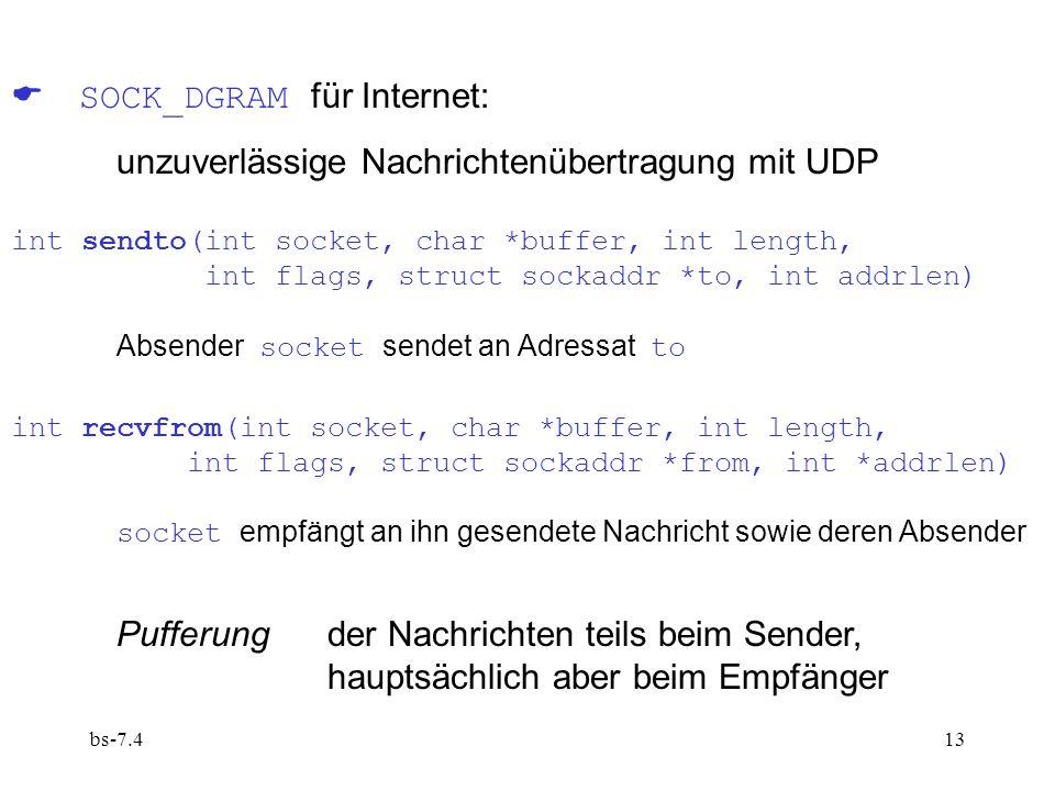 bs-7.413 SOCK_DGRAM für Internet: unzuverlässige Nachrichtenübertragung mit UDP int sendto(int socket, char *buffer, int length, int flags, struct sockaddr *to, int addrlen) Absender socket sendet an Adressat to int recvfrom(int socket, char *buffer, int length, int flags, struct sockaddr *from, int *addrlen) socket empfängt an ihn gesendete Nachricht sowie deren Absender Pufferung der Nachrichten teils beim Sender, hauptsächlich aber beim Empfänger