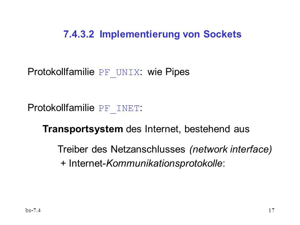 bs-7.417 7.4.3.2 Implementierung von Sockets Protokollfamilie PF_UNIX :wie Pipes Protokollfamilie PF_INET : Transportsystem des Internet, bestehend aus Treiber des Netzanschlusses (network interface) + Internet-Kommunikationsprotokolle: