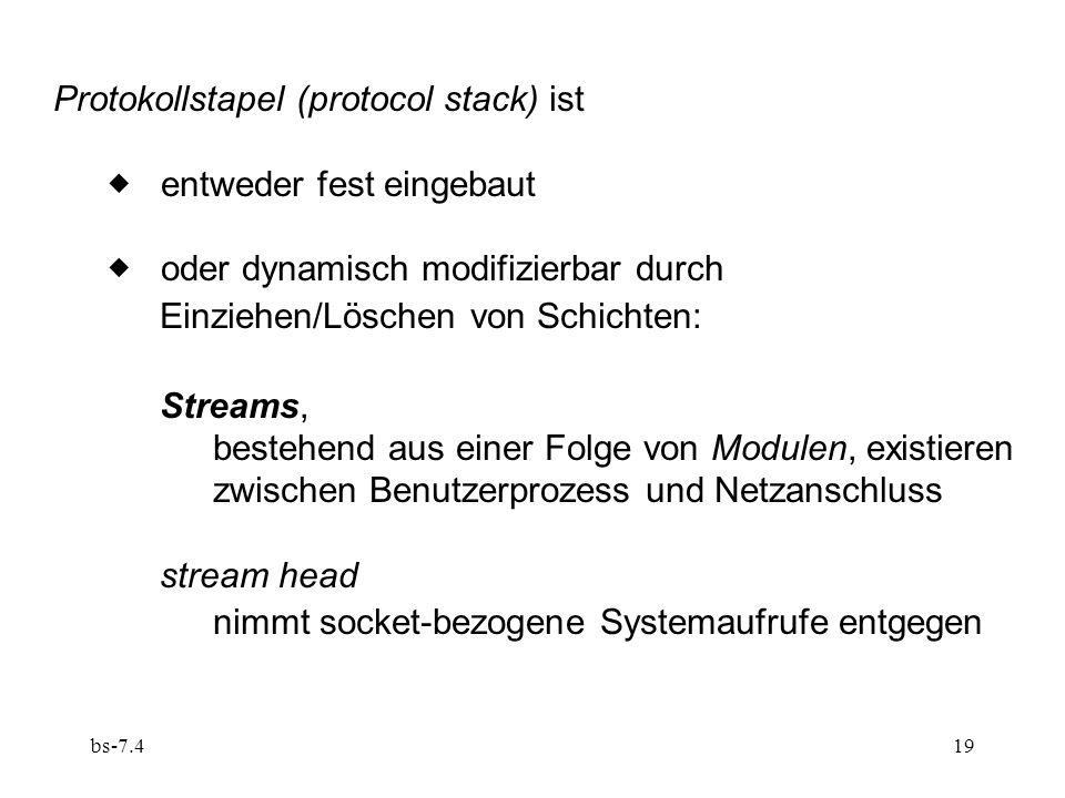 bs-7.419 Protokollstapel (protocol stack) ist entweder fest eingebaut oder dynamisch modifizierbar durch Einziehen/Löschen von Schichten: Streams, bestehend aus einer Folge von Modulen, existieren zwischen Benutzerprozess und Netzanschluss stream head nimmt socket-bezogene Systemaufrufe entgegen