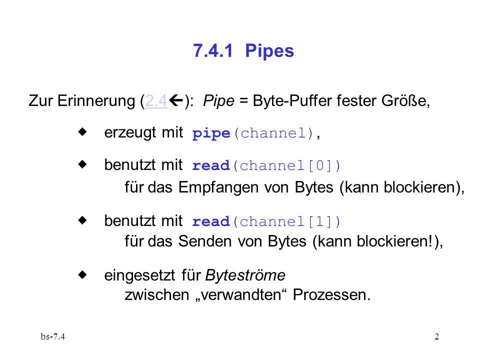 bs-7.42 7.4.1 Pipes Zur Erinnerung (2.4 ): Pipe = Byte-Puffer fester Größe,2.4 erzeugt mit pipe(channel), benutzt mit read(channel[0]) für das Empfangen von Bytes (kann blockieren), benutzt mit read(channel[1]) für das Senden von Bytes (kann blockieren!), eingesetzt für Byteströme zwischen verwandten Prozessen.