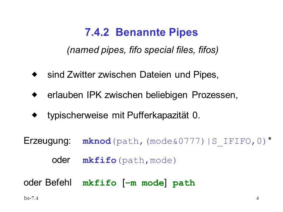 bs-7.44 7.4.2 Benannte Pipes (named pipes, fifo special files, fifos) sind Zwitter zwischen Dateien und Pipes, erlauben IPK zwischen beliebigen Prozessen, typischerweise mit Pufferkapazität 0.