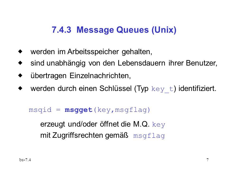 bs-7.47 7.4.3 Message Queues (Unix) werden im Arbeitsspeicher gehalten, sind unabhängig von den Lebensdauern ihrer Benutzer, übertragen Einzelnachrichten, werden durch einen Schlüssel (Typ key_t ) identifiziert.