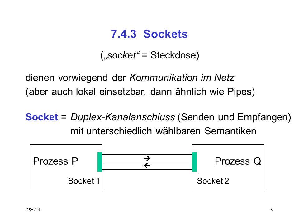 bs-7.49 7.4.3 Sockets dienen vorwiegend der Kommunikation im Netz (aber auch lokal einsetzbar, dann ähnlich wie Pipes) Socket =Duplex-Kanalanschluss (Senden und Empfangen) mit unterschiedlich wählbaren Semantiken (socket = Steckdose) Socket 1 Socket 2 Prozess PProzess Q