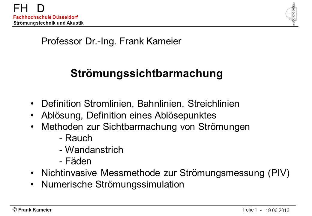 © Frank Kameier Folie 1 - 19.03.2010 FHD Fachhochschule Düsseldorf Strömungstechnik und Akustik 19.06.2013 Strömungssichtbarmachung Professor Dr.-Ing.