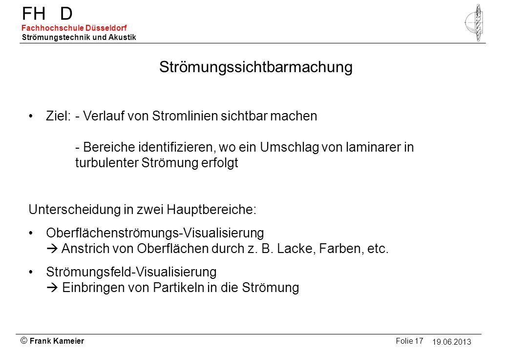 © Frank Kameier Folie 17 - 19.03.2010 FHD Fachhochschule Düsseldorf Strömungstechnik und Akustik 19.06.2013 Strömungssichtbarmachung Ziel: - Verlauf v