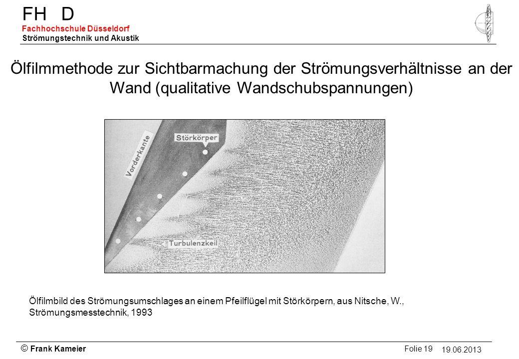 © Frank Kameier Folie 19 - 19.03.2010 FHD Fachhochschule Düsseldorf Strömungstechnik und Akustik 19.06.2013 Ölfilmbild des Strömungsumschlages an eine