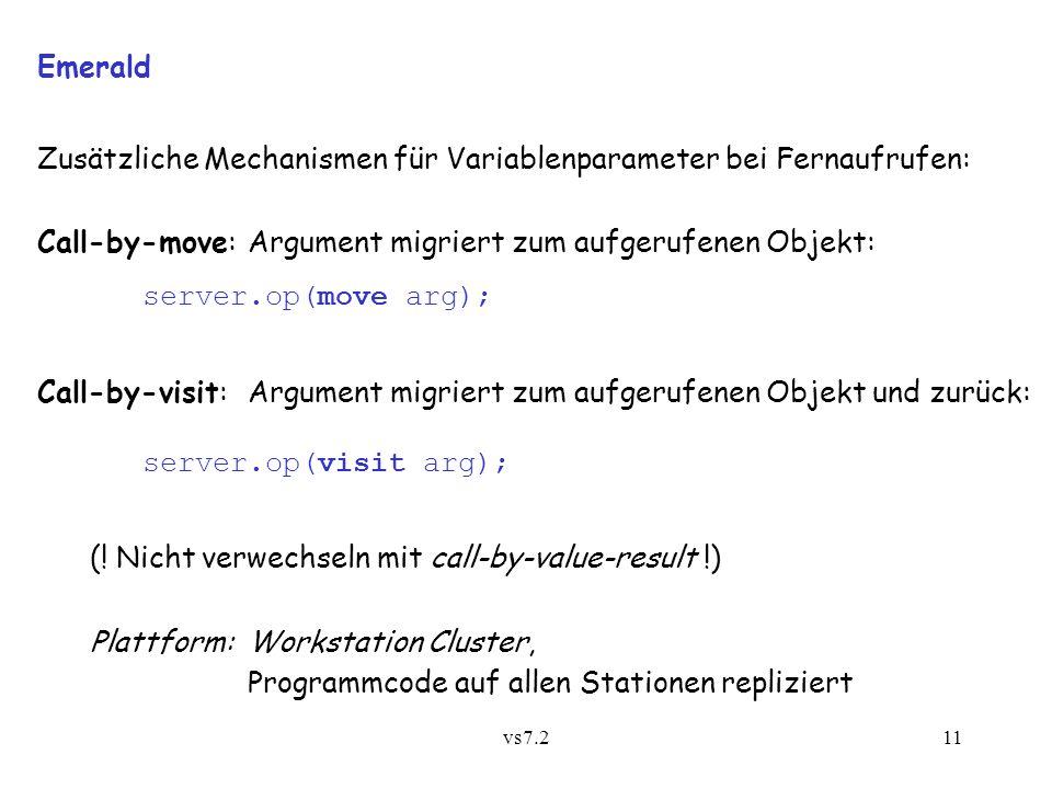 vs7.211 Emerald Zusätzliche Mechanismen für Variablenparameter bei Fernaufrufen: Call-by-move:Argument migriert zum aufgerufenen Objekt: server.op(move arg); Call-by-visit:Argument migriert zum aufgerufenen Objekt und zurück: server.op(visit arg); (.
