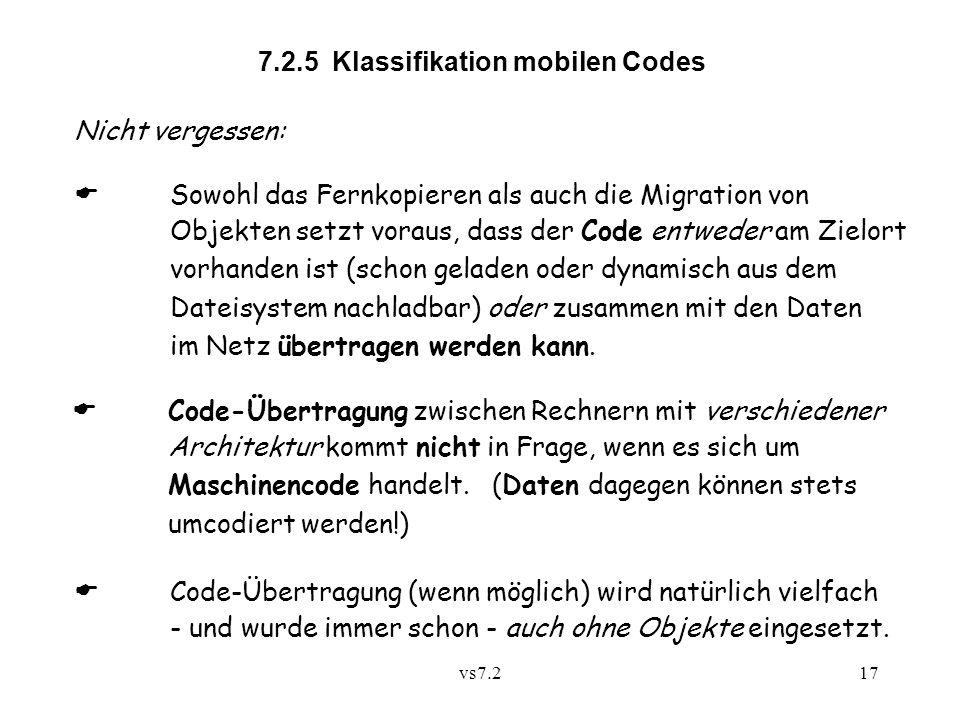 vs7.217 7.2.5 Klassifikation mobilen Codes Nicht vergessen: Sowohl das Fernkopieren als auch die Migration von Objekten setzt voraus, dass der Code entweder am Zielort vorhanden ist (schon geladen oder dynamisch aus dem Dateisystem nachladbar) oder zusammen mit den Daten im Netz übertragen werden kann.
