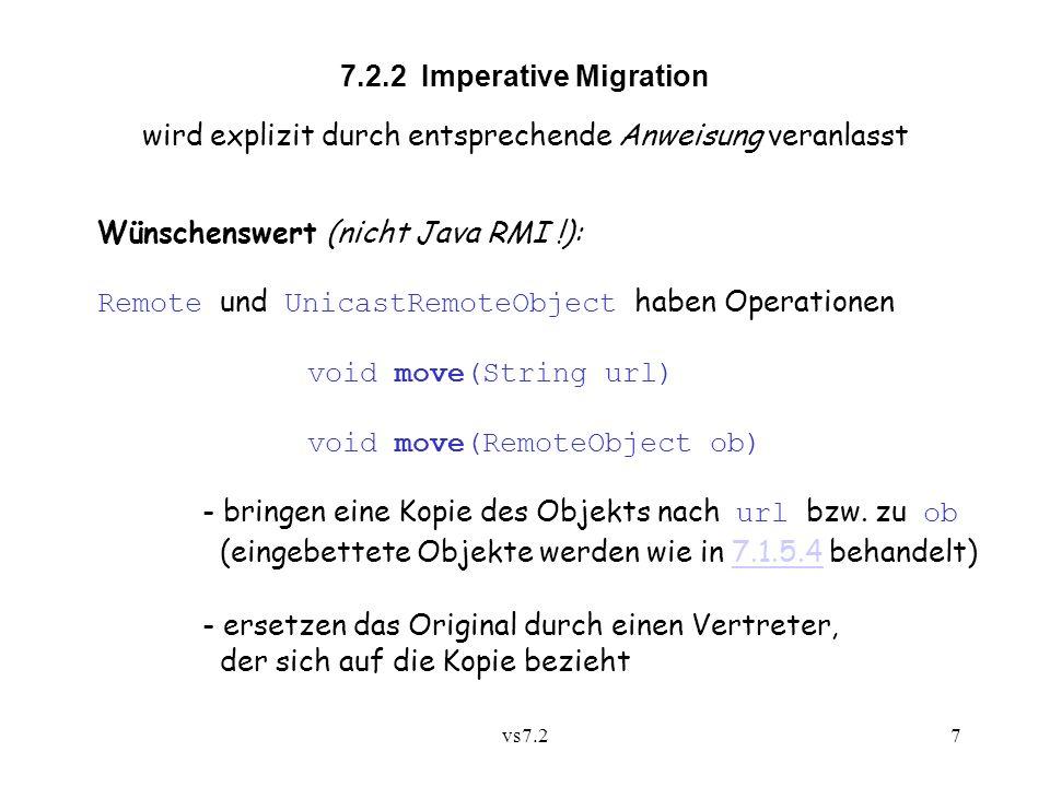 vs7.27 7.2.2 Imperative Migration wird explizit durch entsprechende Anweisung veranlasst Wünschenswert (nicht Java RMI !): Remote und UnicastRemoteObject haben Operationen void move(String url) void move(RemoteObject ob) - bringen eine Kopie des Objekts nach url bzw.