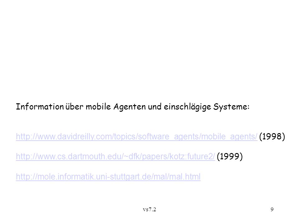 vs7.29 Information über mobile Agenten und einschlägige Systeme: http://www.davidreilly.com/topics/software_agents/mobile_agents/http://www.davidreilly.com/topics/software_agents/mobile_agents/ (1998) http://www.cs.dartmouth.edu/~dfk/papers/kotz:future2/http://www.cs.dartmouth.edu/~dfk/papers/kotz:future2/ (1999) http://mole.informatik.uni-stuttgart.de/mal/mal.html