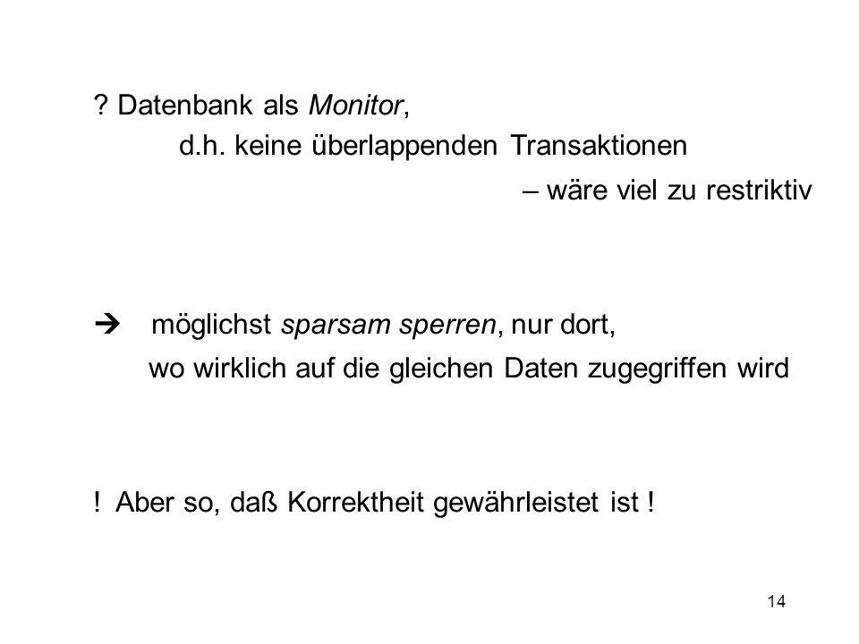 14 ? Datenbank als Monitor, d.h. keine überlappenden Transaktionen – wäre viel zu restriktiv möglichst sparsam sperren, nur dort, wo wirklich auf die