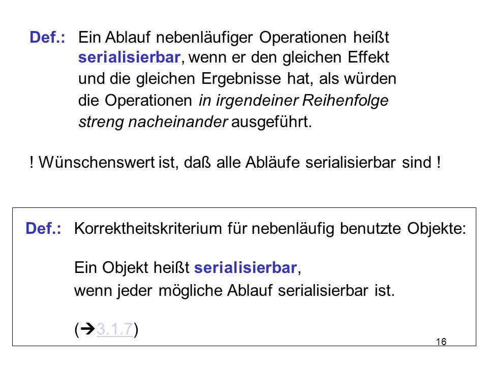 16 Def.:Ein Ablauf nebenläufiger Operationen heißt serialisierbar, wenn er den gleichen Effekt und die gleichen Ergebnisse hat, als würden die Operati