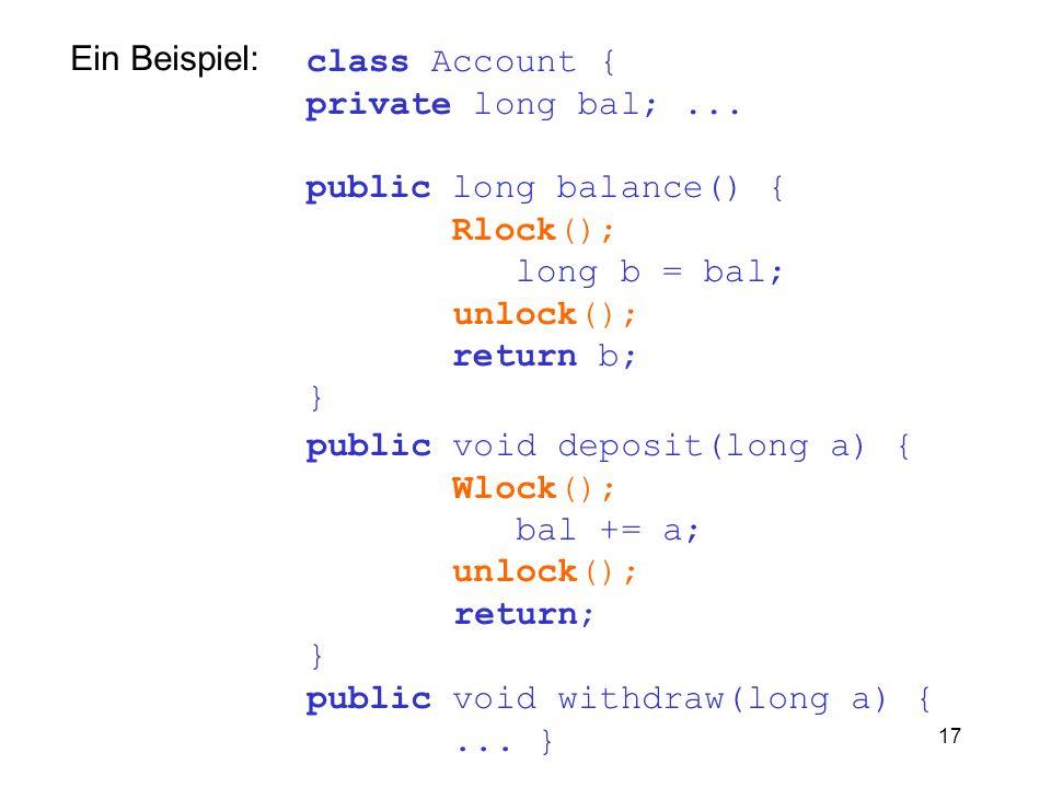 17 class Account { private long bal;... public long balance() { Rlock(); long b = bal; unlock(); return b; } Ein Beispiel: public void deposit(long a)