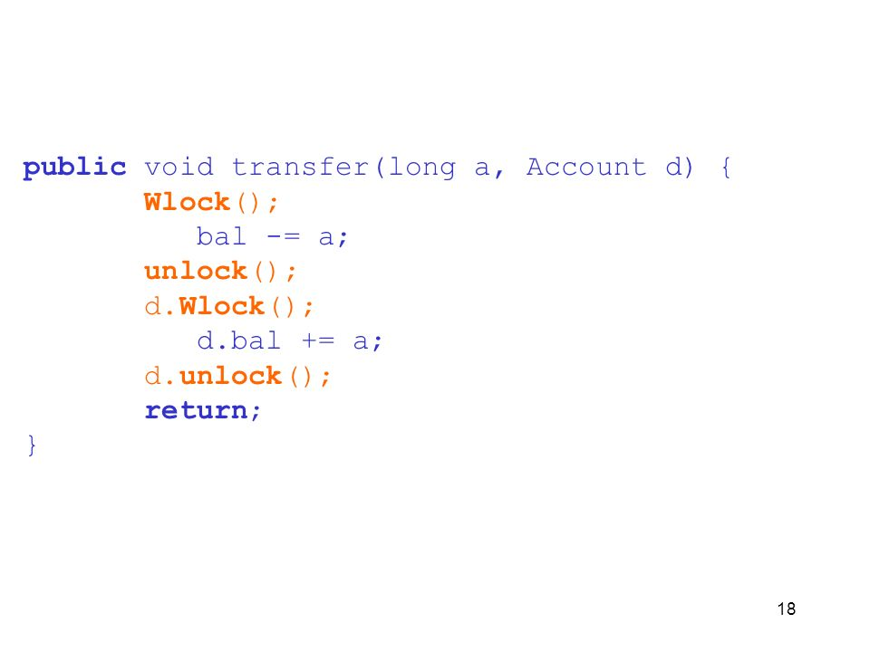 18 public void transfer(long a, Account d) { Wlock(); bal -= a; unlock(); d.Wlock(); d.bal += a; d.unlock(); return; }